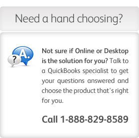 Still not sure if Online or Desktop is right for you? Call 1-888-829-8589 to talk to a QuickBooks specialist.